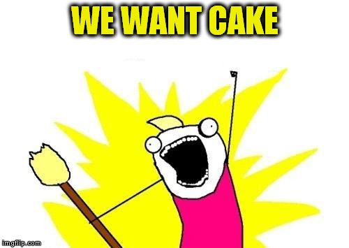 X All The Y Meme | WE WANT CAKE | image tagged in memes,x all the y | made w/ Imgflip meme maker