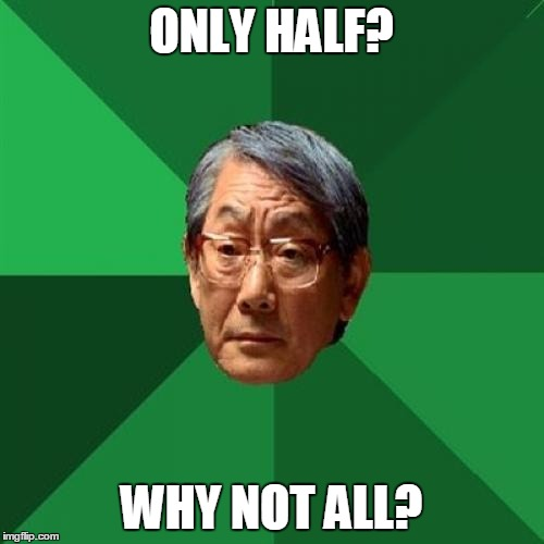ONLY HALF? WHY NOT ALL? | made w/ Imgflip meme maker