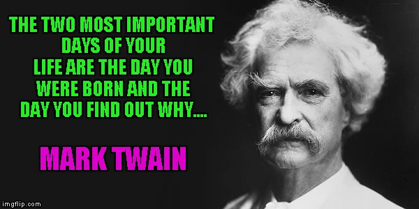Seems legit to me... | THE TWO MOST IMPORTANT DAYS OF YOUR LIFE ARE THE DAY YOU WERE BORN AND THE DAY YOU FIND OUT WHY.... MARK TWAIN | image tagged in mark twain,memes,funny,funny quotes,quotes | made w/ Imgflip meme maker