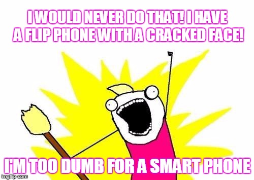 X All The Y Meme | I WOULD NEVER DO THAT! I HAVE A FLIP PHONE WITH A CRACKED FACE! I'M TOO DUMB FOR A SMART PHONE | image tagged in memes,x all the y | made w/ Imgflip meme maker