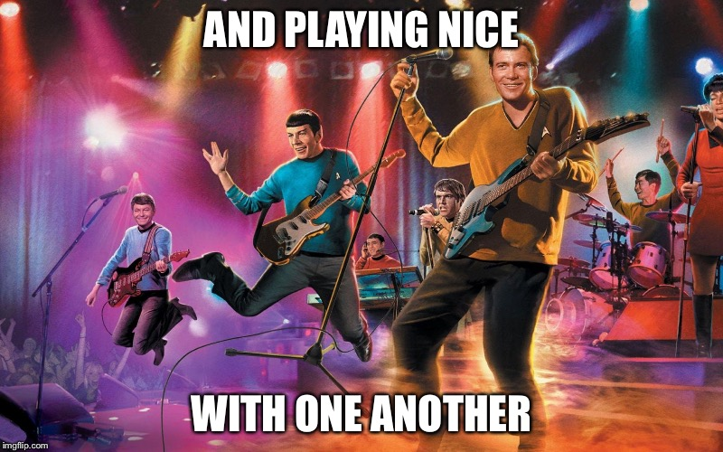 Kirk and the Warp Drives | AND PLAYING NICE WITH ONE ANOTHER | image tagged in kirk and the warp drives | made w/ Imgflip meme maker