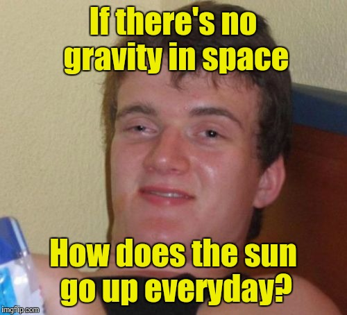 10 Guy Meme | If there's no gravity in space How does the sun go up everyday? | image tagged in memes,10 guy,trhtimmy | made w/ Imgflip meme maker