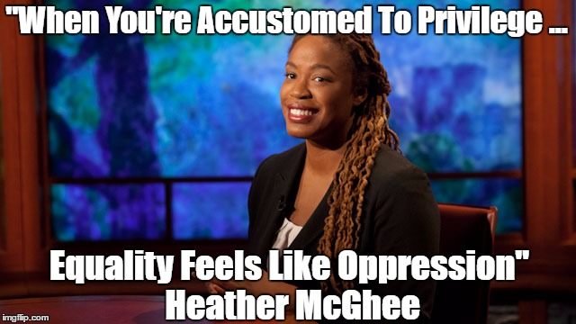 """When You're Accustomed To Privilege ... Equality Feels Like Oppression"" Heather McGhee 