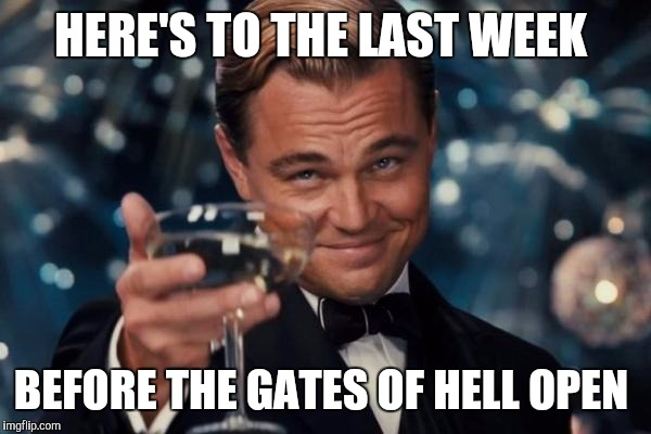 Leonardo Dicaprio Cheers Meme |  HERE'S TO THE LAST WEEK; BEFORE THE GATES OF HELL OPEN | image tagged in memes,leonardo dicaprio cheers | made w/ Imgflip meme maker