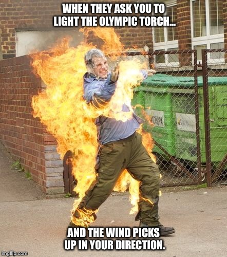 Human Torch. | WHEN THEY ASK YOU TO LIGHT THE OLYMPIC TORCH... AND THE WIND PICKS UP IN YOUR DIRECTION. | image tagged in hot stuff,olympics,2016 olympics,torch,wind | made w/ Imgflip meme maker