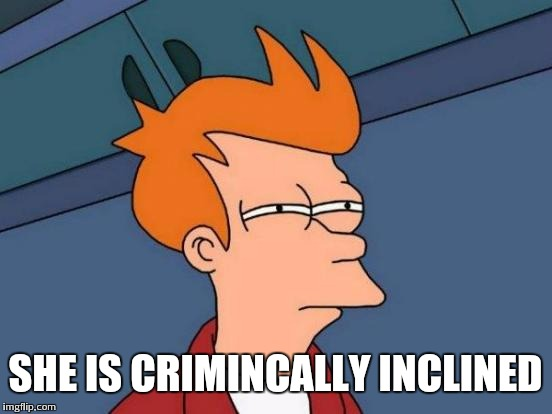 Futurama Fry Meme | SHE IS CRIMINCALLY INCLINED | image tagged in memes,futurama fry | made w/ Imgflip meme maker