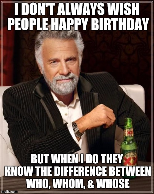 The Most Interesting Man In The World | I DON'T ALWAYS WISH PEOPLE HAPPY BIRTHDAY BUT WHEN I DO THEY KNOW THE DIFFERENCE BETWEEN WHO, WHOM, & WHOSE | image tagged in memes,the most interesting man in the world | made w/ Imgflip meme maker