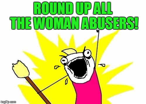 X All The Y Meme | ROUND UP ALL THE WOMAN ABUSERS! | image tagged in memes,x all the y | made w/ Imgflip meme maker