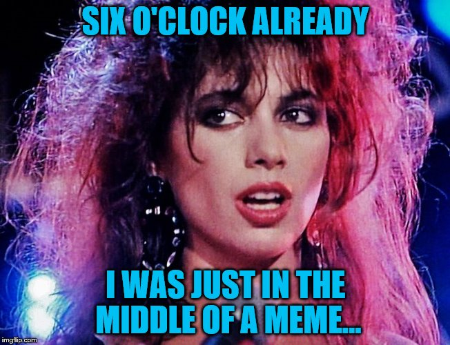 Just another manic memeday... | SIX O'CLOCK ALREADY I WAS JUST IN THE MIDDLE OF A MEME... | image tagged in memes,music,susanna hoffs,the bangles,80s music | made w/ Imgflip meme maker