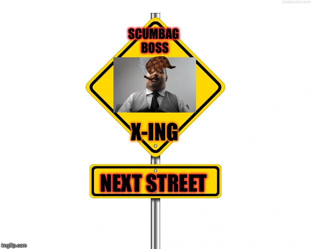 Yup I think it's bad | SCUMBAG BOSS NEXT STREET X-ING | image tagged in pedestrian sign,scumbag,scumbag boss | made w/ Imgflip meme maker