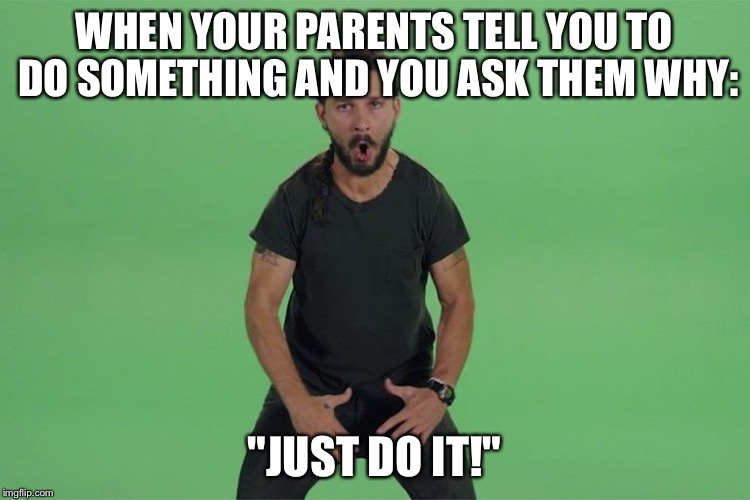"Shia labeouf JUST DO IT |  WHEN YOUR PARENTS TELL YOU TO DO SOMETHING AND YOU ASK THEM WHY:; ""JUST DO IT!"" 