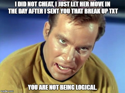 Kirk Rampage |  I DID NOT CHEAT, I JUST LET HER MOVE IN THE DAY AFTER I SENT YOU THAT BREAK UP TXT; YOU ARE NOT BEING LOGICAL. | image tagged in kirk rampage,denial,men cheating | made w/ Imgflip meme maker