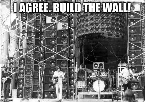 Build the wall (of sound)! |  I AGREE. BUILD THE WALL! | image tagged in wall of sound,grateful dead,donald trump,build a wall | made w/ Imgflip meme maker