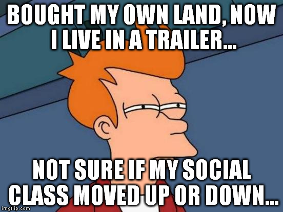 Futurama Fry Meme | BOUGHT MY OWN LAND, NOW I LIVE IN A TRAILER... NOT SURE IF MY SOCIAL CLASS MOVED UP OR DOWN... | image tagged in memes,futurama fry | made w/ Imgflip meme maker