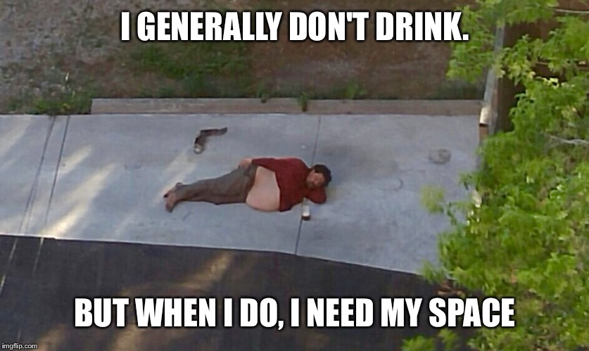 I GENERALLY DON'T DRINK. BUT WHEN I DO, I NEED MY SPACE | image tagged in alcoholic,drinking,homeless | made w/ Imgflip meme maker
