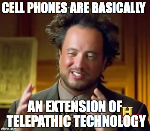 telepathic communication | CELL PHONES ARE BASICALLY AN EXTENSION OF TELEPATHIC TECHNOLOGY | image tagged in telepathy,future,technology,connection,psychic | made w/ Imgflip meme maker