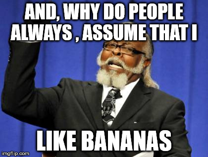 Too Damn High Meme | AND, WHY DO PEOPLE ALWAYS , ASSUME THAT I LIKE BANANAS | image tagged in memes,too damn high | made w/ Imgflip meme maker