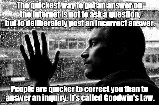 Over Educated Problems Meme | The quickest way to get an answer on the internet is not to ask a question, but to deliberately post an incorrect answer. People are quicker | image tagged in memes,over educated problems | made w/ Imgflip meme maker