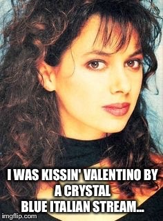 I WAS KISSIN' VALENTINO BY A CRYSTAL BLUE ITALIAN STREAM… | made w/ Imgflip meme maker