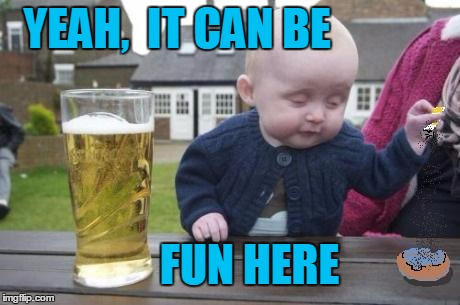drunk baby with cigarette | YEAH,  IT CAN BE FUN HERE | image tagged in drunk baby with cigarette | made w/ Imgflip meme maker