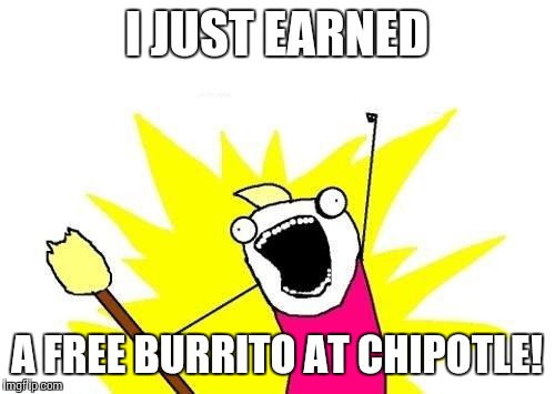 X All The Y Meme | I JUST EARNED A FREE BURRITO AT CHIPOTLE! | image tagged in memes,x all the y | made w/ Imgflip meme maker