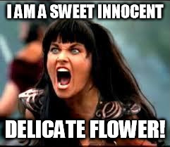xena sweet innocent delicate flower |  I AM A SWEET INNOCENT; DELICATE FLOWER! | image tagged in xena warrior princess,xena,delicate,flower | made w/ Imgflip meme maker