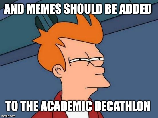 Futurama Fry Meme | AND MEMES SHOULD BE ADDED TO THE ACADEMIC DECATHLON | image tagged in memes,futurama fry | made w/ Imgflip meme maker