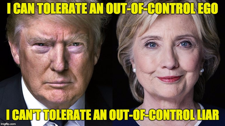 Donald Trump and Hillary Clinton | I CAN TOLERATE AN OUT-OF-CONTROL EGO I CAN'T TOLERATE AN OUT-OF-CONTROL LIAR | image tagged in donald trump and hillary clinton | made w/ Imgflip meme maker