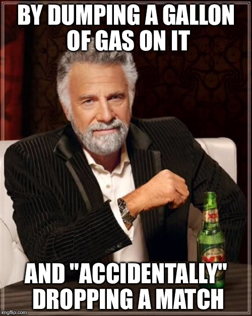"BY DUMPING A GALLON OF GAS ON IT AND ""ACCIDENTALLY"" DROPPING A MATCH 