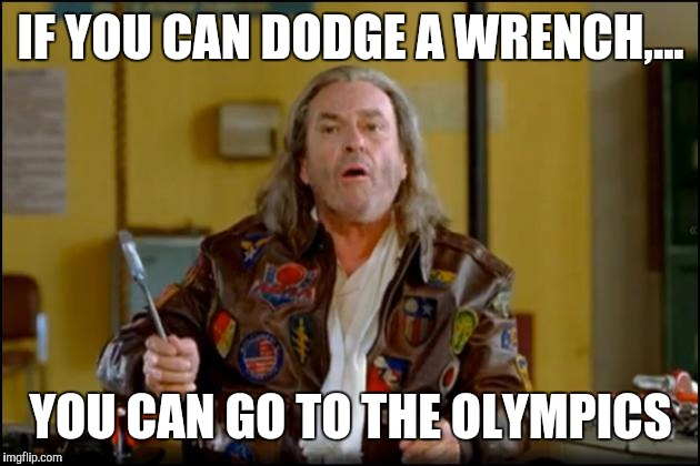 IF YOU CAN DODGE A WRENCH,... YOU CAN GO TO THE OLYMPICS | made w/ Imgflip meme maker