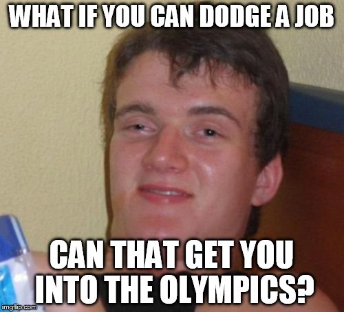 10 Guy Meme | WHAT IF YOU CAN DODGE A JOB CAN THAT GET YOU INTO THE OLYMPICS? | image tagged in memes,10 guy | made w/ Imgflip meme maker
