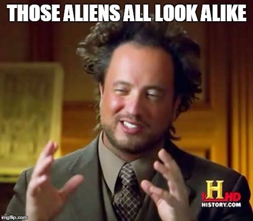 Ancient Aliens Meme | THOSE ALIENS ALL LOOK ALIKE | image tagged in memes,ancient aliens | made w/ Imgflip meme maker