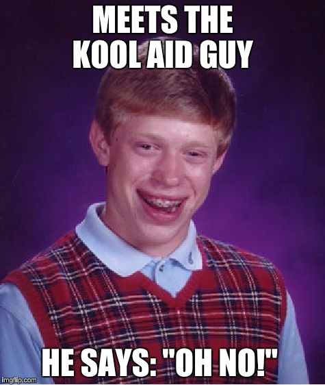 "Bad Luck Brian Meme | MEETS THE KOOL AID GUY HE SAYS: ""OH NO!"" 