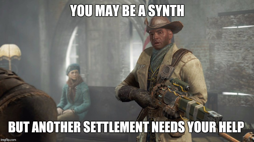 YOU MAY BE A SYNTH BUT ANOTHER SETTLEMENT NEEDS YOUR HELP | made w/ Imgflip meme maker