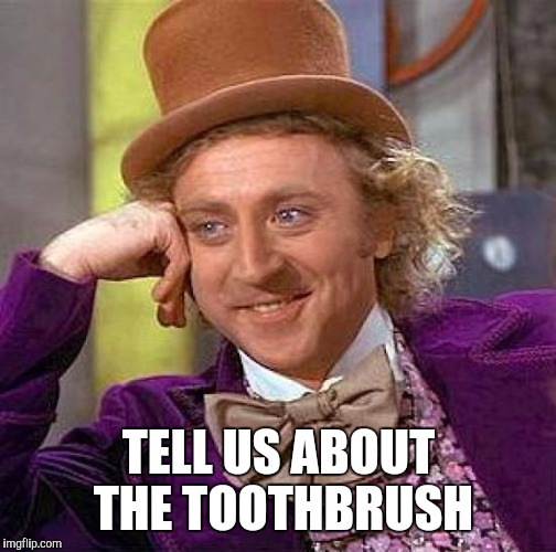 Creepy Condescending Wonka Meme | TELL US ABOUT THE TOOTHBRUSH | image tagged in memes,creepy condescending wonka | made w/ Imgflip meme maker