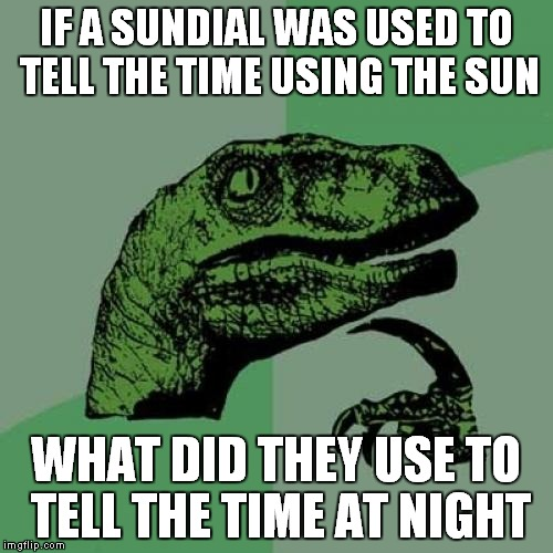 Philosoraptor Meme | IF A SUNDIAL WAS USED TO TELL THE TIME USING THE SUN WHAT DID THEY USE TO TELL THE TIME AT NIGHT | image tagged in memes,philosoraptor | made w/ Imgflip meme maker