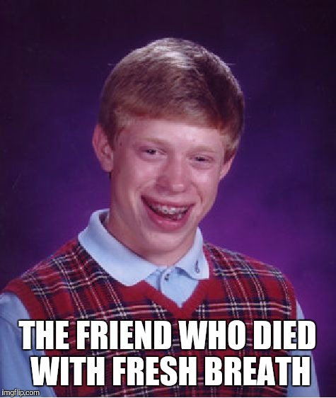 Bad Luck Brian Meme | THE FRIEND WHO DIED WITH FRESH BREATH | image tagged in memes,bad luck brian | made w/ Imgflip meme maker