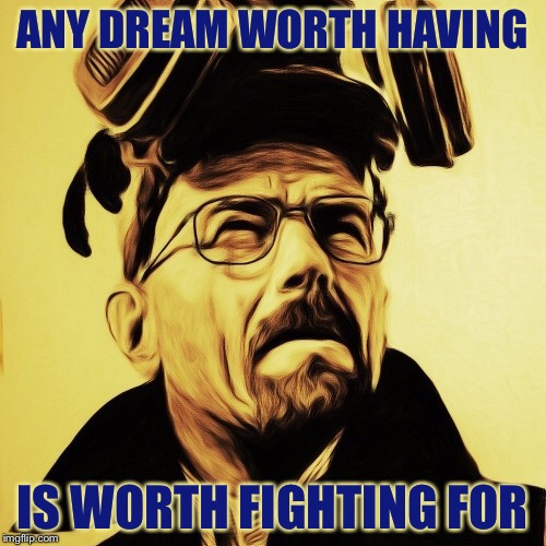 der Wille zur Macht (The Will to Power) | ANY DREAM WORTH HAVING IS WORTH FIGHTING FOR | image tagged in walter white,breaking bad,heisenberg,nietzsche | made w/ Imgflip meme maker