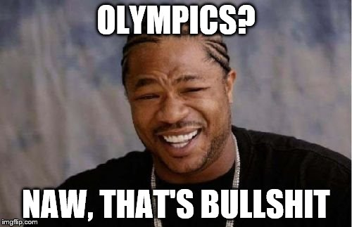 No I'm just joking (I got annoyed from all the ads, so that's why I'm making this.. ignore it if you get offended) | OLYMPICS? NAW, THAT'S BULLSHIT | image tagged in memes,yo dawg heard you,olympics 2016,i hate ads,bullshit | made w/ Imgflip meme maker
