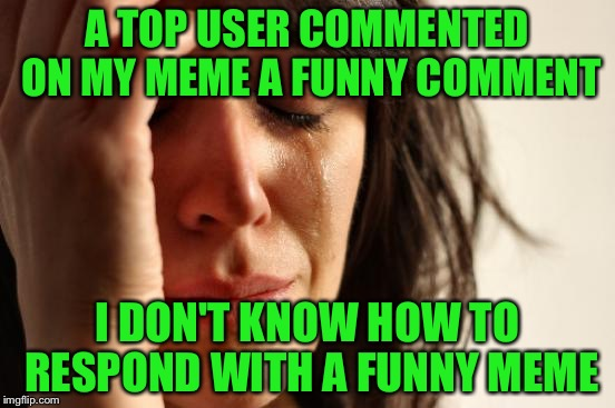 I feel like when a top user gives a top rated comment on my meme, I don't make sense when responding | A TOP USER COMMENTED ON MY MEME A FUNNY COMMENT I DON'T KNOW HOW TO RESPOND WITH A FUNNY MEME | image tagged in memes,first world problems | made w/ Imgflip meme maker
