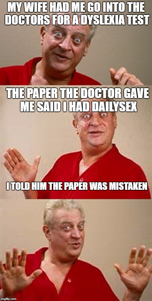 Bad Pun Dangerfield | MY WIFE HAD ME GO INTO THE DOCTORS FOR A DYSLEXIA TEST THE PAPER THE DOCTOR GAVE ME SAID I HAD DAILYSEX I TOLD HIM THE PAPER WAS MISTAKEN | image tagged in bad pun dangerfield,dyslexia,dailysex has the same letters,lool | made w/ Imgflip meme maker