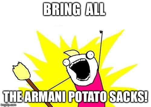X All The Y Meme | BRING  ALL THE ARMANI POTATO SACKS! | image tagged in memes,x all the y | made w/ Imgflip meme maker