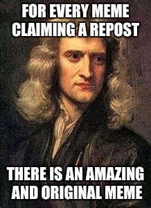 The Third Law of Imgflip  |  FOR EVERY MEME CLAIMING A REPOST; THERE IS AN AMAZING AND ORIGINAL MEME | image tagged in sir isaac newton,memes,funny,physics | made w/ Imgflip meme maker
