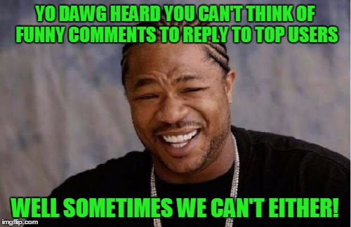 Yo Dawg Heard You Meme | YO DAWG HEARD YOU CAN'T THINK OF FUNNY COMMENTS TO REPLY TO TOP USERS WELL SOMETIMES WE CAN'T EITHER! | image tagged in memes,yo dawg heard you | made w/ Imgflip meme maker