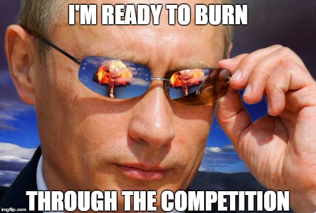 Putin Nuke | I'M READY TO BURN THROUGH THE COMPETITION | image tagged in putin nuke | made w/ Imgflip meme maker