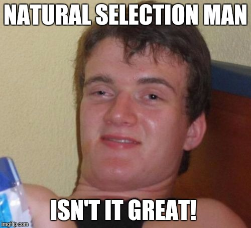 10 Guy Meme | NATURAL SELECTION MAN ISN'T IT GREAT! | image tagged in memes,10 guy | made w/ Imgflip meme maker