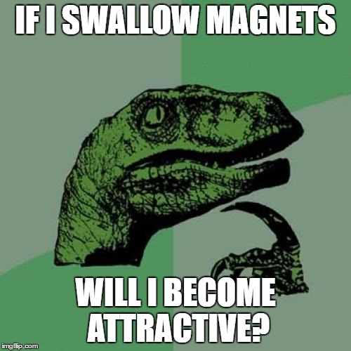 Philosoraptor Meme | IF I SWALLOW MAGNETS WILL I BECOME ATTRACTIVE? | image tagged in memes,philosoraptor | made w/ Imgflip meme maker