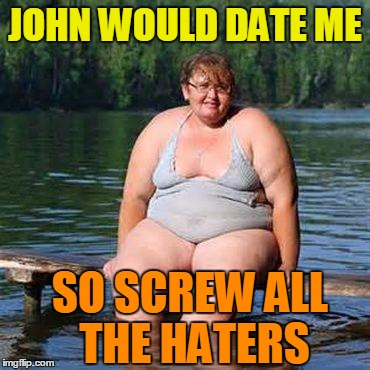 big woman, big heart | JOHN WOULD DATE ME SO SCREW ALL THE HATERS | image tagged in big woman,big heart | made w/ Imgflip meme maker