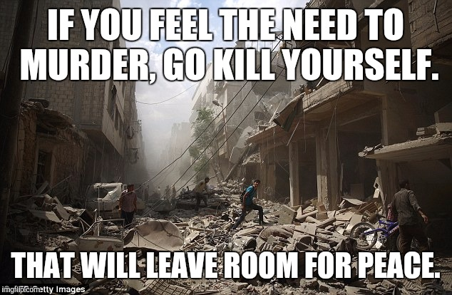 IF YOU FEEL THE NEED TO MURDER, GO KILL YOURSELF. THAT WILL LEAVE ROOM FOR PEACE. | image tagged in warzone | made w/ Imgflip meme maker