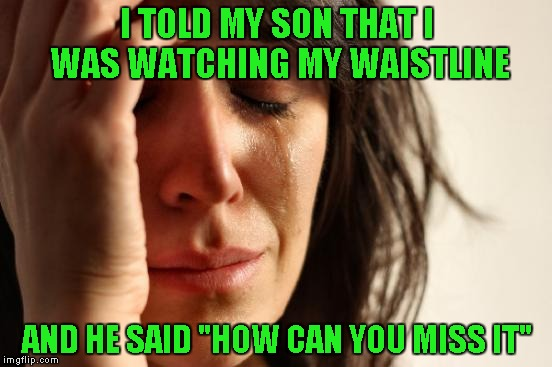 "First World Problems Meme | I TOLD MY SON THAT I WAS WATCHING MY WAISTLINE AND HE SAID ""HOW CAN YOU MISS IT"" 
